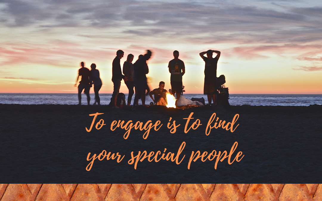 TO ENGAGE IS TO FIND YOUR SPECIAL PEOPLE…