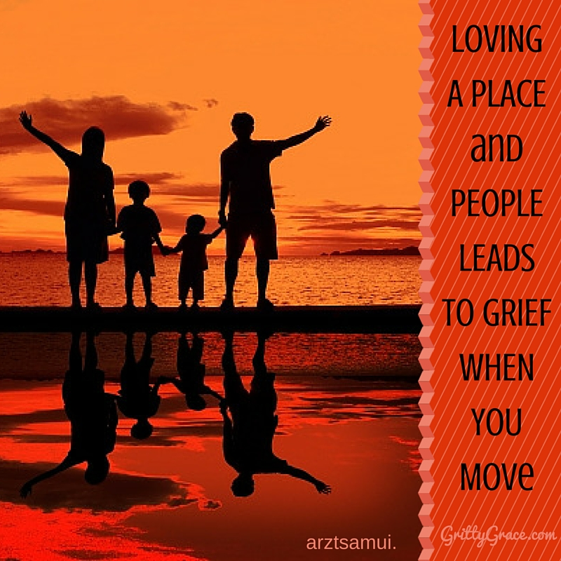 LOVING A PLACE & PEOPLE LEADS TO GRIEF WHEN YOU MOVE…