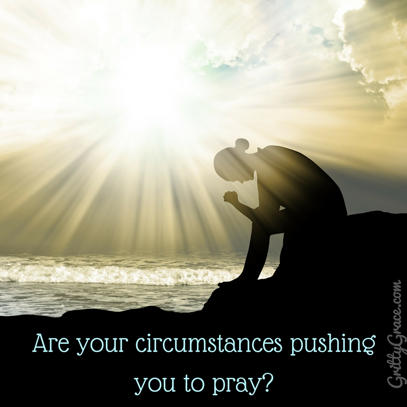 ARE YOU BEING PUSHED TO PRAY BY YOUR CIRCUMSTANCES?…