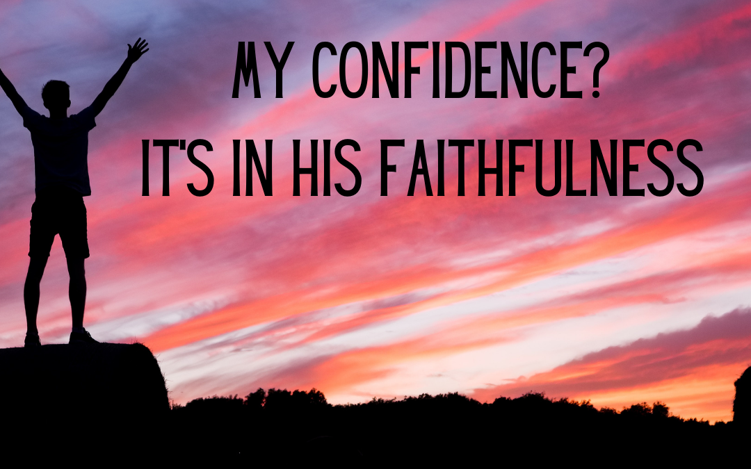 MY CONFIDENCE IS IN HIS FAITHFULNESS…