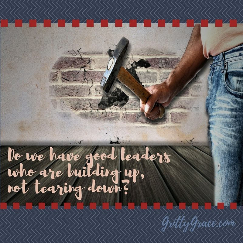 DO WE HAVE GOOD LEADERS WHO ARE BUILDING UP?…