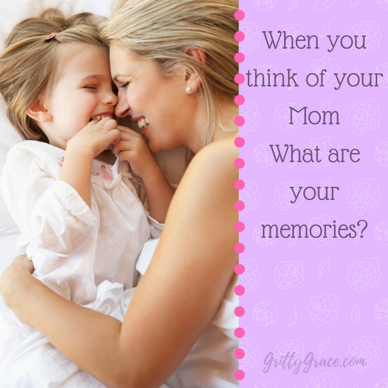 WHEN YOU THINK OF YOUR MOM, WHAT ARE YOUR MEMORIES?…