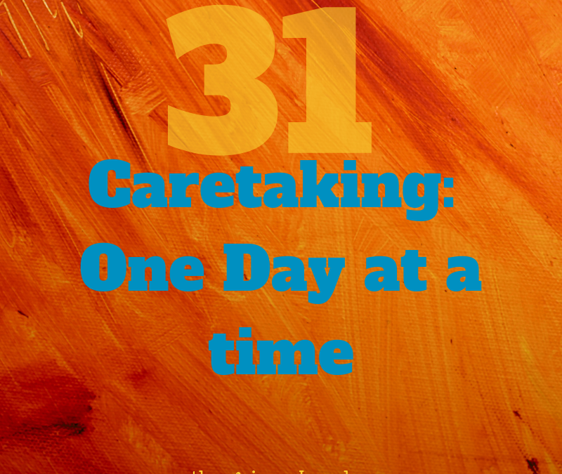 Introduction to 31 DAYS OF CARE TAKING: ONE DAY AT A TIME…