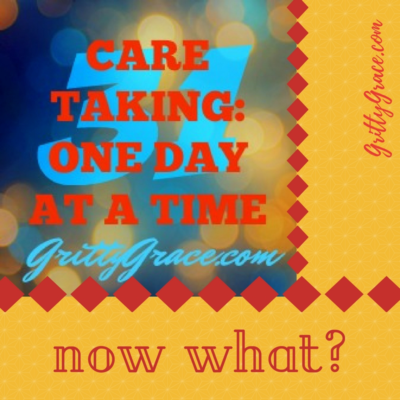 CARETAKING: ONE DAY AT A TIME…NOW WHAT?…