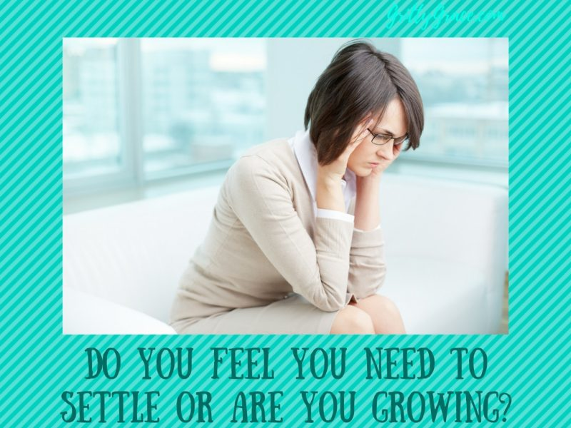 DO YOU FEEL YOU NEED TO SETTLE OR ARE YOU GROWING?…