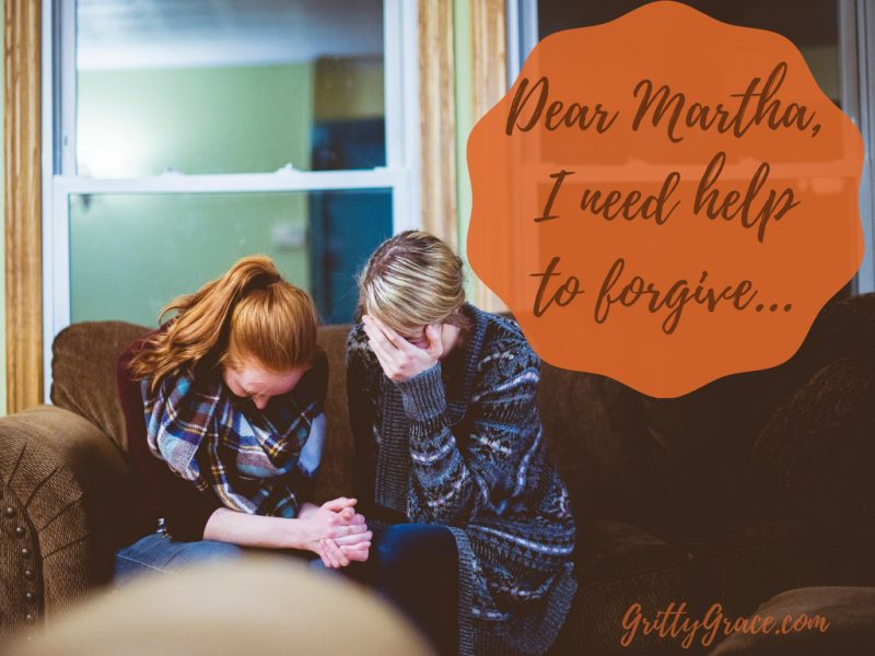 DEAR MARTHA, I NEED HELP TO FORGIVE…