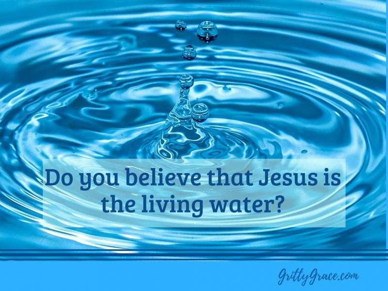 DO YOU BELIEVE THAT JESUS IS THE LIVING WATER?…