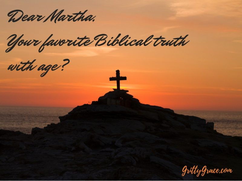 DEAR MARTHA…WHAT BIBLICAL TRUTH HAS BECOME MORE MEANINGFUL AS YOU AGE?…