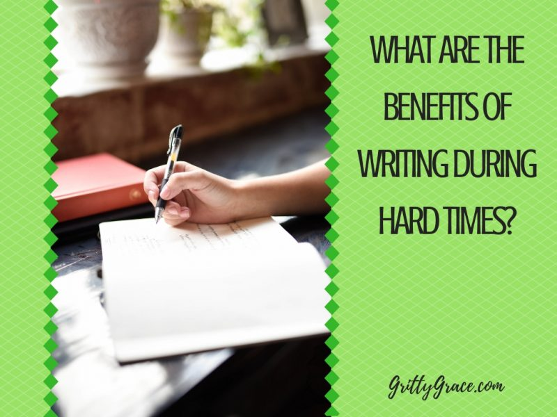 WHAT ARE THE BENEFITS OF WRITING DURING HARD TIMES?