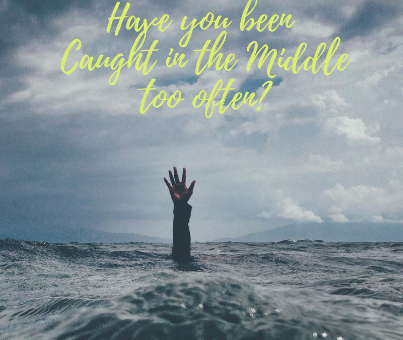HAVE YOU BEEN CAUGHT IN THE MIDDLE?…