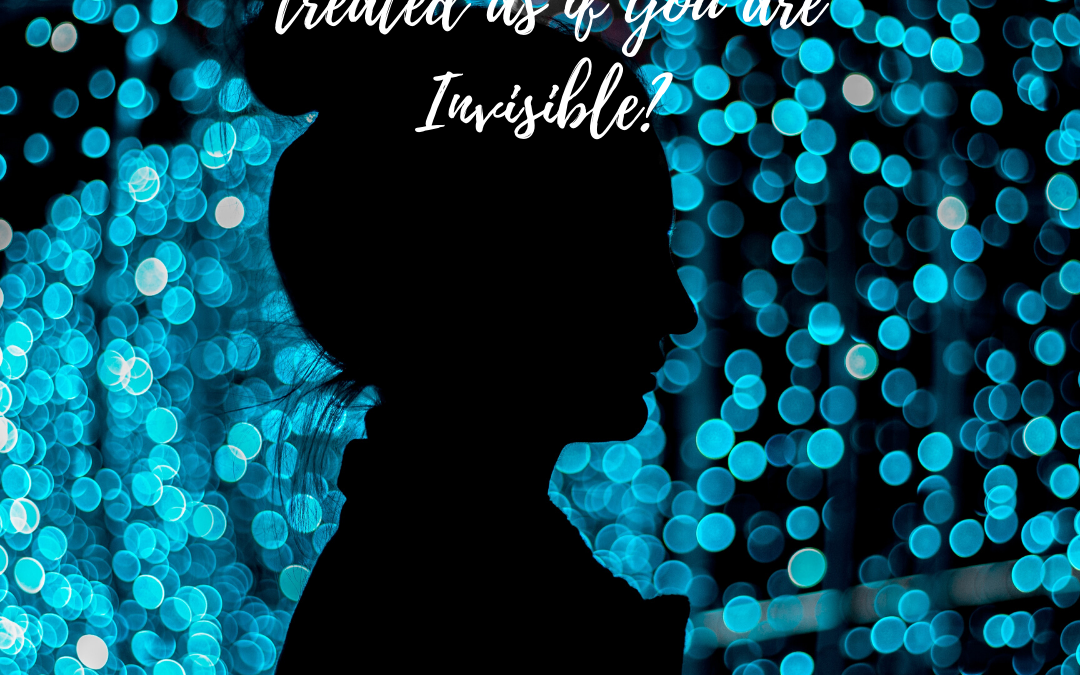 DO YOU LIKE BEING TREATED AS IF YOU ARE INVISIBLE?…