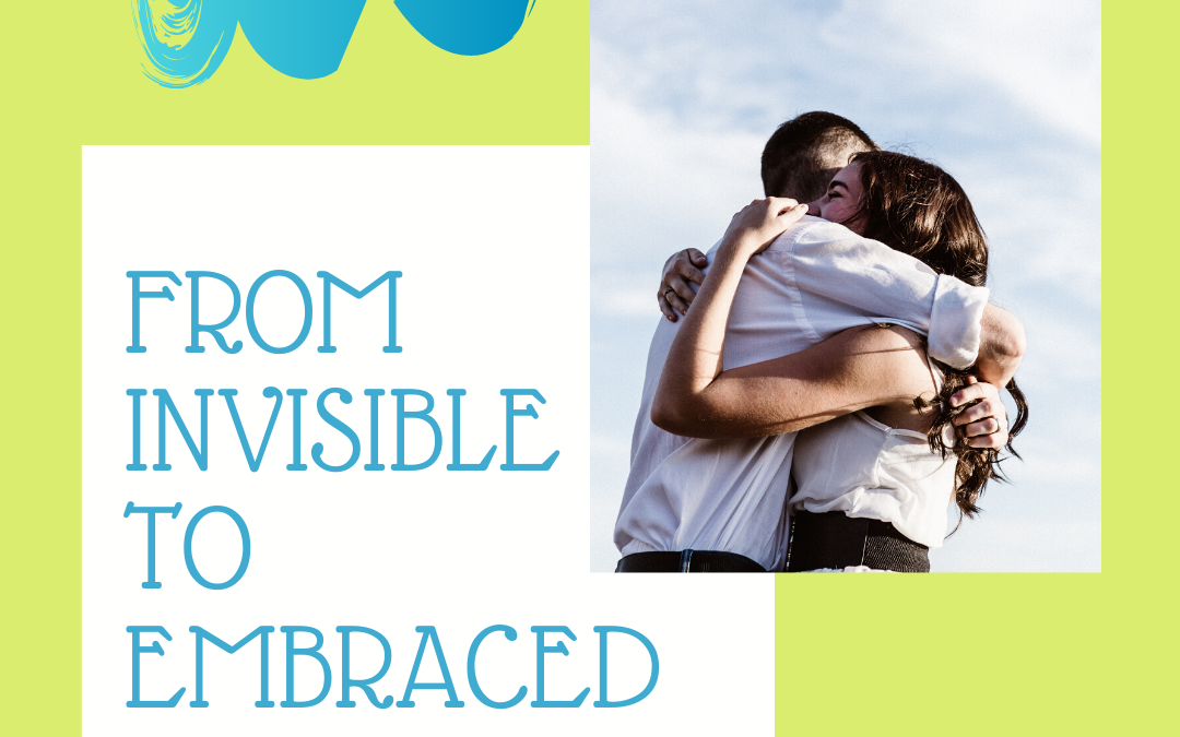 FROM INVISIBLE TO EMBRACED…