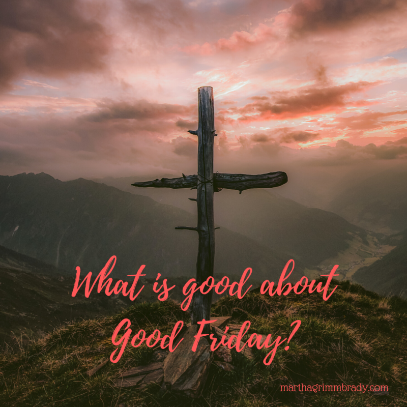 What is hopeful about Good Friday? Jesus forgave all our sin. It was a gruesome business for sure. But it is why He came to earth. #hopeforthejourney, #whatisgoodaboutgoodfriday?, #marthagrimmbrady,