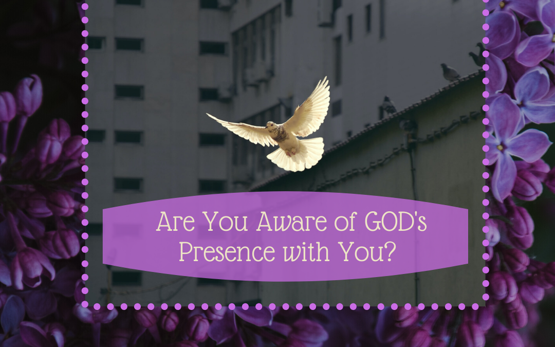 ARE YOU AWARE OF GOD'S PRESENCE WITH YOU?…