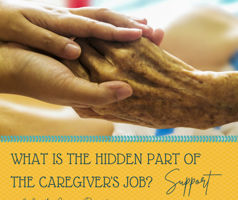 WHAT IS THE HIDDEN PART OF A CAREGIVERS JOB? SUPPORT…