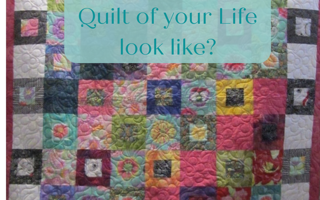 WHAT DOES THE QUILT OF YOUR LIFE LOOK LIKE?…