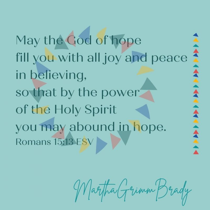 The God of hope will fill you with joy & peace as you believe in Him. You will overflow with hope through the power of the Holy Spirit. #thebenediction #godofhope #hopebringsjoyandpeace #marthagrimmbrady