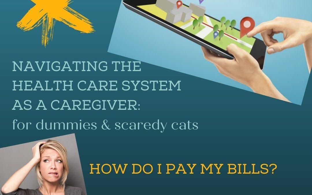 NAVIGATING THE HEALTHCARE SYSTEM AS A CAREGIVER: HOW DO I PAY MY BILLS?…